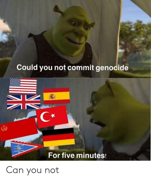 Could You Not: Could you not commit genocide  C*  For five minutes! Can you not