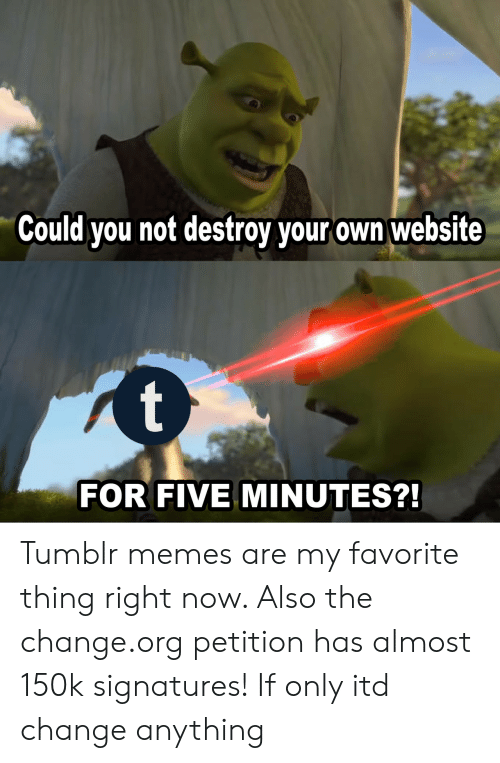 Could You Not: Could you not destroy your own website  FOR FIVE MINUTES? Tumblr memes are my favorite thing right now. Also the change.org petition has almost 150k signatures! If only itd change anything