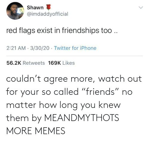 """Watch Out: couldn't agree more, watch out for your so called """"friends"""" no matter how long you knew them by MEANDMYTHOTS MORE MEMES"""