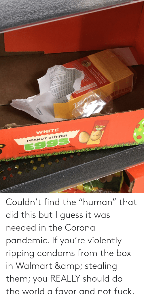 """ripping: Couldn't find the """"human"""" that did this but I guess it was needed in the Corona pandemic. If you're violently ripping condoms from the box in Walmart & stealing them; you REALLY should do the world a favor and not fuck."""