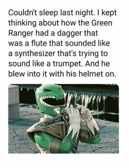 Dank, Sleep, and 🤖: Couldn't sleep last night. I kept  thinking about how the Green  Ranger had a dagger that  was a flute that sounded like  a synthesizer that's trying to  sound like a trumpet. And he  blew into it with his helmet on.