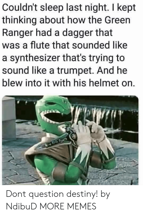 flute: Couldn't sleep last night. I kept  thinking about how the Green  Ranger had a dagger that  was a flute that sounded like  a synthesizer that's trying to  sound like a trumpet. And he  blew into it with his helmet on. Dont question destiny! by NdibuD MORE MEMES