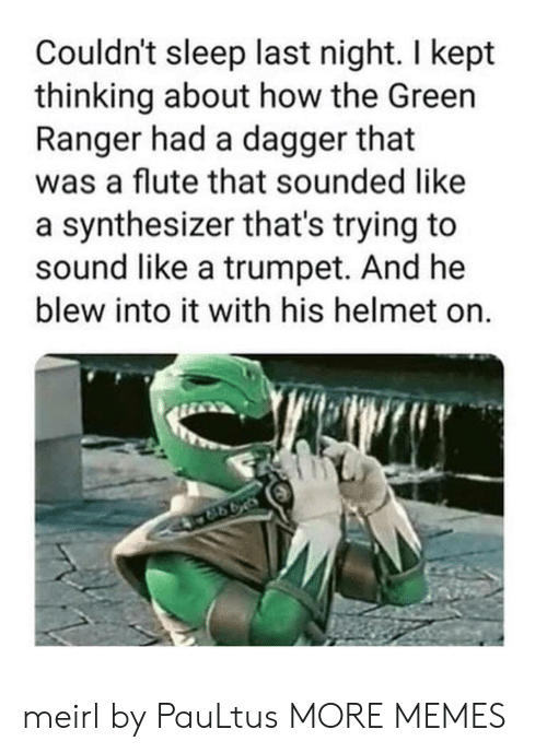 Dank, Memes, and Target: Couldn't sleep last night. I kept  thinking about how the Green  Ranger had a dagger that  was a flute that sounded like  a synthesizer that's trying to  sound like a trumpet. And he  blew into it with his helmet on.  998 meirl by PauLtus MORE MEMES