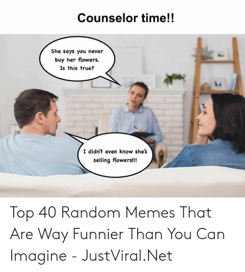 Flowers: Counselor time!!  She says you never  buy her flowers.  Is this true?  I didn't even know she's  selling flowers!!! Top 40 Random Memes That Are Way Funnier Than You Can Imagine - JustViral.Net