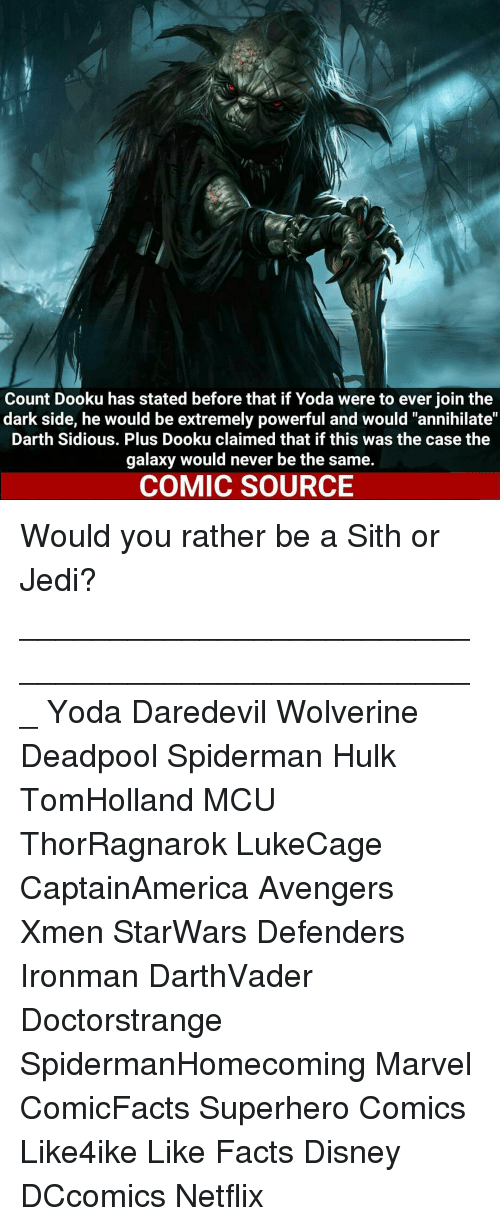 """sidious: Count Dooku has stated before that if Yoda were to ever join the  dark side, he would be extremely powerful and would """"annihilate""""  Darth Sidious. Plus Dooku claimed that if this was the case the  galaxy would never be the same.  COMIC SOURCE Would you rather be a Sith or Jedi? ___________________________________________________ Yoda Daredevil Wolverine Deadpool Spiderman Hulk TomHolland MCU ThorRagnarok LukeCage CaptainAmerica Avengers Xmen StarWars Defenders Ironman DarthVader Doctorstrange SpidermanHomecoming Marvel ComicFacts Superhero Comics Like4ike Like Facts Disney DCcomics Netflix"""