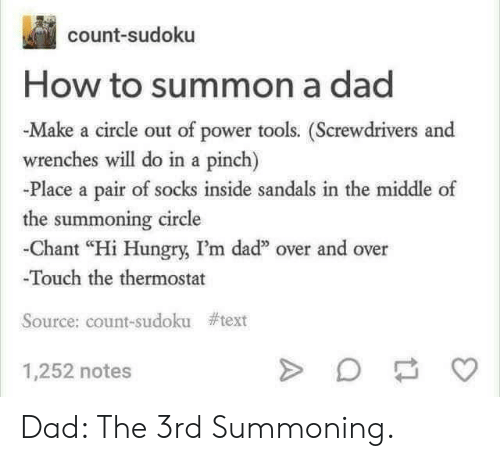 "Dad, Hungry, and How To: count-sudoku  How to summon a dad  -Make a circle out of power tools. (Screwdrivers and  wrenches will do in a pinch)  -Place a pair of socks inside sandals in the middle of  the summoning circle  -Chant ""Hi Hungry, I'm dad"" over and over  Touch the thermostat  Source: count-sudoku  #text  1,252 notes Dad: The 3rd Summoning."