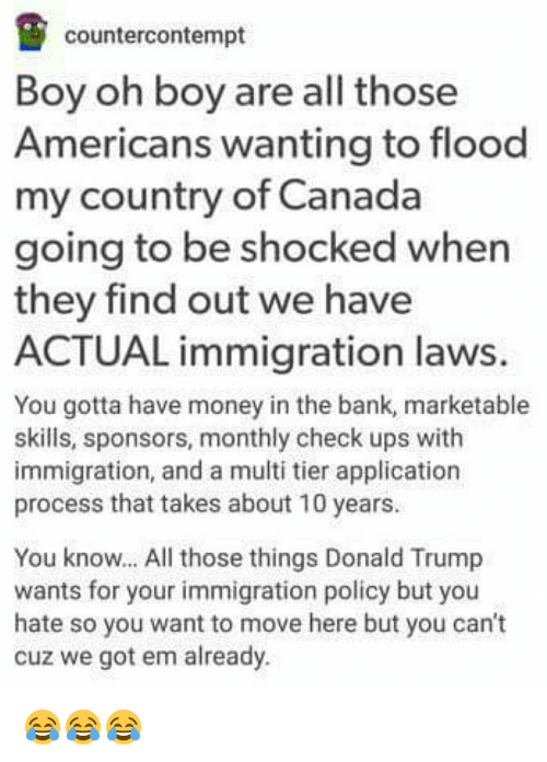 Contempting: counter contempt  Boy oh boy are all those  Americans wanting to flood  my country of Canada  going to be shocked when  they find out we have  ACTUAL immigration laws.  You gotta have money in the bank, marketable  skills, sponsors, monthly check ups with  immigration, and a multi tier application  process that takes about 10 years.  You know... All those things Donald Trump  wants for your immigration policy but you  hate so you want to move here but you can't  cuz we got em already. 😂😂😂