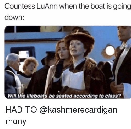 Girl Memes, According, and Boat: Countess LuAnn when the boat is going  down:  Will the lifeboats be seated according to class? HAD TO @kashmerecardigan rhony