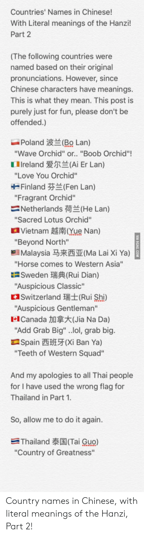 "Do It Again, Lol, and Love: Countries' Names in Chinese!  With Literal meanings of the Hanzi!  Part 2  (The following countries were  named based on their original  pronunciations. However, since  Chinese characters have meanings.  This is what they mean. This post is  purely just for fun, please don't be  offended.)  Poland波兰(RO Lan)  Wave Orchid"" or.. ""Boob Orchid""!  1 Ireland爱尔兰(Ai Er Lan)  ""Love You Orchid""  Finland芬兰(Fen Lan)  ""Fragrant Orchid""  Netherlands荷兰(He Lan)  Sacred Lotus Orchid""  a Vietnam越南Que Nan)  ""Beyond North""  Malaysia马来西亚(Ma Lai Xi Ya)  ""Horse comes to Western Asia""  Sweden瑞興Rui Dian)  ""Auspicious Classic""  Switzerland (Rui Shi)  Auspicious Gentleman""  1.1 Canada加拿大(Jia Na Da)  Add Grab Big"" ..lol, grab big  Spain西班牙(Xi Ban Ya)  Teeth of Western Squad""  And my apologies to all Thai people  for I have used the wrong flag for  Thailand in Part 1  So, allow me to do it again.  -Thailand泰国(Tai Guo)  ""Country of Greatness"" Country names in Chinese, with literal meanings of the Hanzi, Part 2!"