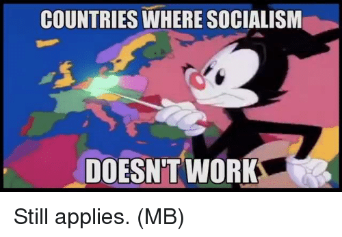 Memes, Work, and Socialism: COUNTRIES WHERE SOCIALISM  DOESN'T WORK Still applies.  (MB)