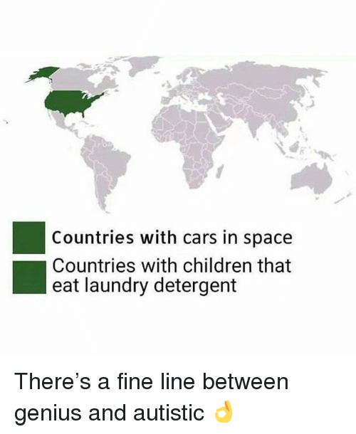 Cars, Children, and Laundry: Countries with cars in space  Countries with children that  eat laundry detergent There's a fine line between genius and autistic 👌
