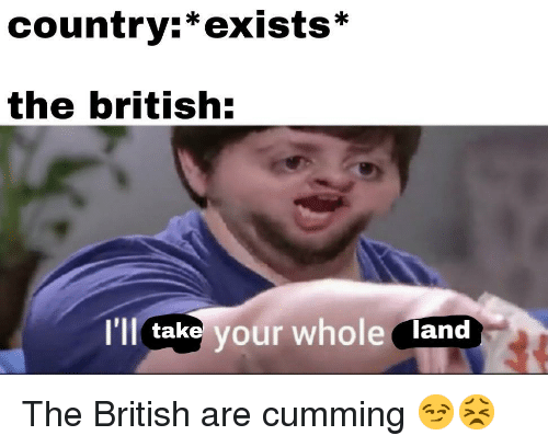 British, Country, and Cumming: country:*exists*  the british:  I'll take your whole land The British are cumming 😏😣