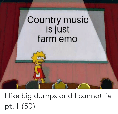 Dumps: Country music  is just  farm emo I like big dumps and I cannot lie pt. 1 (50)