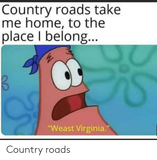 "Virginia: Country roads take  me home, to the  place I belong..  ""Weast Virginia."" Country roads"