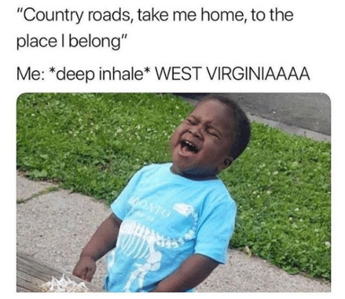 """Country Roads: """"Country roads, take me home, to the  place l belong""""  Me: *deep inhale* WEST VIRGINIAAAA"""