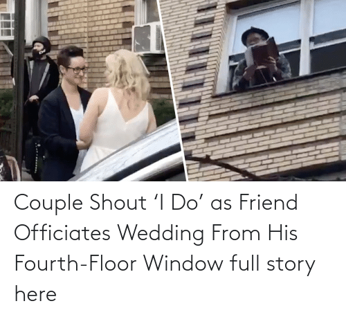 Fourth:   Couple Shout 'I Do' as Friend Officiates Wedding From His Fourth-Floor Window  full story here