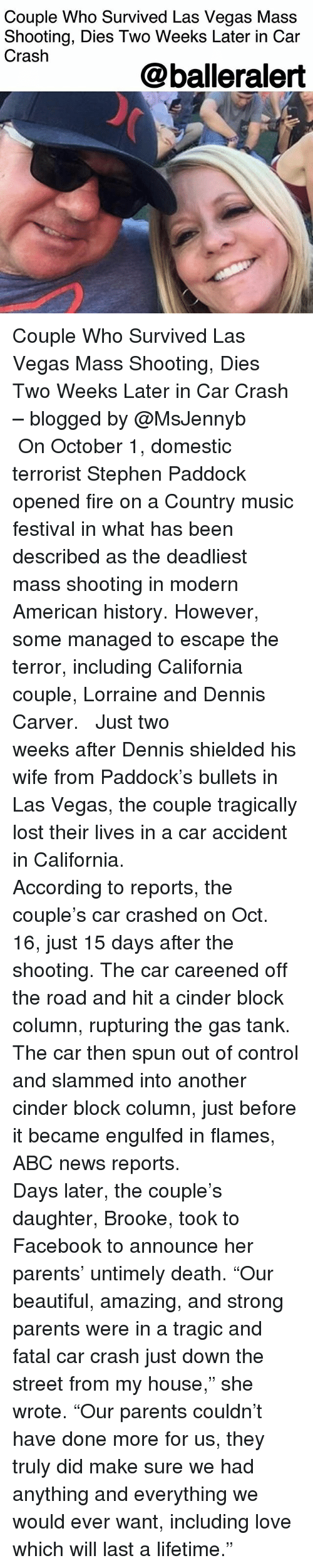 "Abc, Beautiful, and Facebook: Couple Who Survived Las Vegas Mass  Shooting, Dies Two Weeks Later in Car  Crash  @balleralert Couple Who Survived Las Vegas Mass Shooting, Dies Two Weeks Later in Car Crash – blogged by @MsJennyb ⠀⠀⠀⠀⠀⠀⠀ ⠀⠀⠀⠀⠀⠀⠀ On October 1, domestic terrorist Stephen Paddock opened fire on a Country music festival in what has been described as the deadliest mass shooting in modern American history. However, some managed to escape the terror, including California couple, Lorraine and Dennis Carver. ⠀⠀⠀⠀⠀⠀⠀ ⠀⠀⠀⠀⠀⠀⠀ Just two weeks after Dennis shielded his wife from Paddock's bullets in Las Vegas, the couple tragically lost their lives in a car accident in California. ⠀⠀⠀⠀⠀⠀⠀ ⠀⠀⠀⠀⠀⠀⠀ According to reports, the couple's car crashed on Oct. 16, just 15 days after the shooting. The car careened off the road and hit a cinder block column, rupturing the gas tank. The car then spun out of control and slammed into another cinder block column, just before it became engulfed in flames, ABC news reports. ⠀⠀⠀⠀⠀⠀⠀ ⠀⠀⠀⠀⠀⠀⠀ Days later, the couple's daughter, Brooke, took to Facebook to announce her parents' untimely death. ""Our beautiful, amazing, and strong parents were in a tragic and fatal car crash just down the street from my house,"" she wrote. ""Our parents couldn't have done more for us, they truly did make sure we had anything and everything we would ever want, including love which will last a lifetime."""
