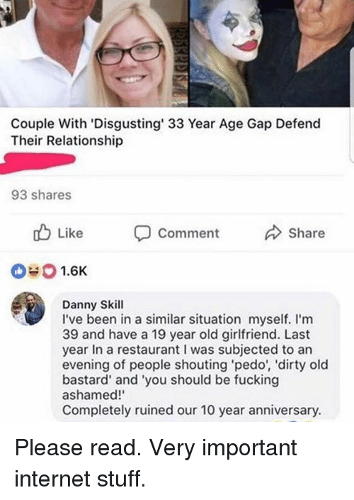 Fucking, Internet, and Memes: Couple With 'Disgusting' 33 Year Age Gap Defend  Their Relationship  93 shares  b Like  Comment  Share  0#0 1.6K  Danny Skill  I've been in a similar situation myself. I'm  39 and have a 19 year old girlfriend. Last  year In a restaurant I was subjected to an  evening of people shouting pedo', 'dirty old  bastard' and 'you should be fucking  ashamed!  Completely ruined our 10 year anniversary. Please read. Very important internet stuff.