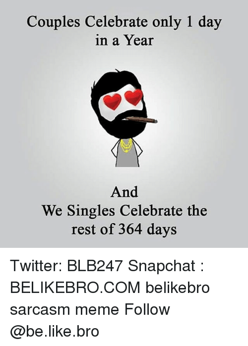Be Like, Meme, and Memes: Couples Celebrate only 1 day  in a Year  And  We Singles Celebrate the  rest of 364 days Twitter: BLB247 Snapchat : BELIKEBRO.COM belikebro sarcasm meme Follow @be.like.bro