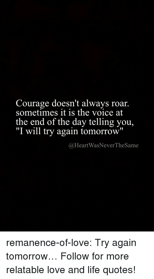 "Life, Love, and Target: Courage doesn't always roar.  sometimes it is the voice at  the end of the day telling you,  ""I will try again tomorrow""  @HeartWasNeverTheSame remanence-of-love:  Try again tomorrow…  Follow for more relatable love and life quotes!"