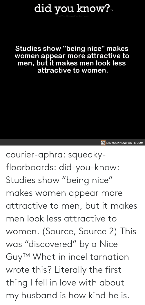 "Nice: courier-aphra:  squeaky-floorboards:  did-you-know: Studies show ""being nice"" makes women appear more attractive to men, but it makes men look less attractive to women.  (Source, Source 2)  This was ""discovered"" by a Nice Guy™   What in incel tarnation wrote this? Literally the first thing I fell in love with about my husband is how kind he is."
