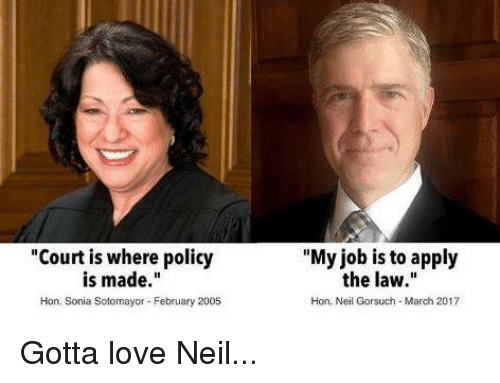 "Neil Gorsuch: ""Court is where policy  is made  Hon. Sonia Sotomayor February 2005  ""My job is to apply  the law.""  Hon, Neil Gorsuch March 2017 Gotta love Neil..."
