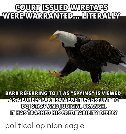 """judicial branch: COURT ISSUED WIRETAPS  WERE WARRANTED... LITERALLY  BARR REFERRING TO IT AS """"SPYING"""" IS VIEWED  ASA PURELY PARTISAN POLITICALSTUNT TO  DOJ STAFF AND JUDICIAL BRANCH  OT HAS TRASHED HIS CREDITABILITY DEEPLY"""