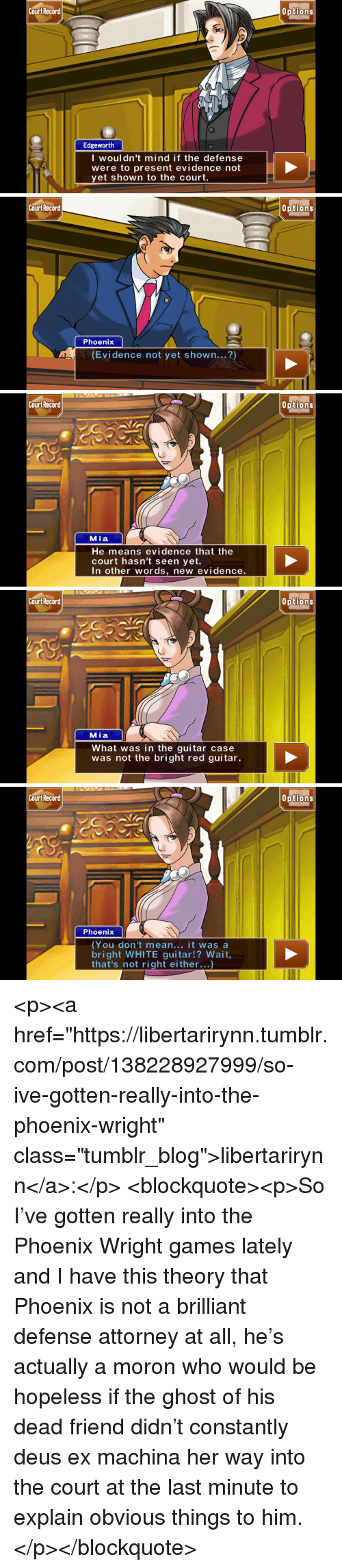 """Tumblr, Blog, and Ex Machina: Court Recard  0ptions  Edgeworth  I woul dn't mind if the defense  were to present evidence not  yet shown to the court.   Cou  rt Record  Options  Phoenix  (Evidence not yet shown...?)   Cou  rt Record  Options  Mia  He means evidence that the  court hasn't seen yet.  In other words, new evidence.   Cou  rt Record  Options  Mia  What was in the guitar case  was not the bright red guitar.   Cou  rt Record  Options  Phoenix  (You don't mean... it was a  bright WHITE guitar!? Wait  that's not right either...) <p><a href=""""https://libertarirynn.tumblr.com/post/138228927999/so-ive-gotten-really-into-the-phoenix-wright"""" class=""""tumblr_blog"""">libertarirynn</a>:</p>  <blockquote><p>So I've gotten really into the Phoenix Wright games lately and I have this theory that Phoenix is not a brilliant defense attorney at all, he's actually a moron who would be hopeless if the ghost of his dead friend didn't constantly deus ex machina her way into the court at the last minute to explain obvious things to him.</p></blockquote>"""