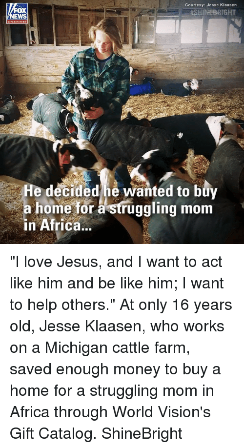 "Africa, Be Like, and Jesus: Courtesy: Jesse Klaasen  . #SHINEBRIGHT  OX  channel  He decided he wanted to buy  a home for à struggling mom  in Africa.. ""I love Jesus, and I want to act like him and be like him; I want to help others."" At only 16 years old, Jesse Klaasen, who works on a Michigan cattle farm, saved enough money to buy a home for a struggling mom in Africa through World Vision's Gift Catalog. ShineBright"