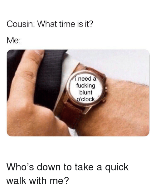 what time is: Cousin: What time is it?  Me:  i need a  fucking  blunt  o'clock Who's down to take a quick walk with me?