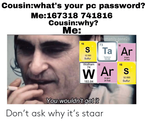 Password: Cousin:what's your pc password?  Me:167318 741816  Cousin:why?  Me:  @hamanity.gone26  16  73  18  Ta Ar  32.065  Tantalum  180.948  Argon  39.948  Sulfur  Wolfram  74  18  16  W Ar s  32.065  Argon  Sulfur  39.948  183.84  You wouldn't get it Don't ask why it's staar