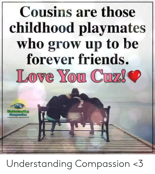 playmates: Cousins are those  childhood playmates  who grow up to be  forever friends. Understanding Compassion <3