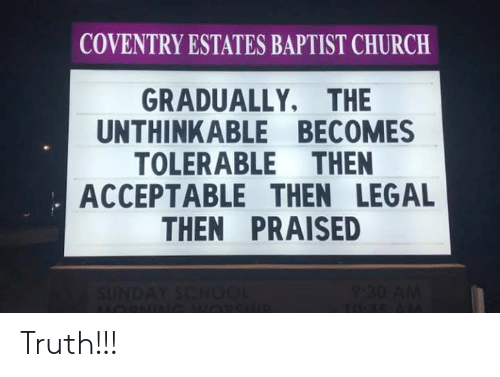 Church, Memes, and Truth: COVENTRY ESTATES BAPTIST CHURCH  GRADUALLY, THE  UNTHINKABLE BECOMES  TOLERABLE THEN  ACCEPTABLE THEN LEGAL  THEN PRAISED Truth!!!