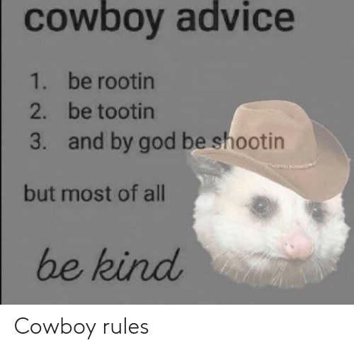 Advice, God, and Cowboy: cowboy advice  be rootin  be tootin  and by god be shootin  1.  2.  3.  but most of all  be kind Cowboy rules