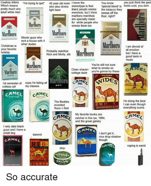 """The Great Gatsby: Cowboy killers  """"I'm trying to quit""""  40 year old mom  I know the  you just think the pack  You know  Which means  who also drinks stereotype is that  'special blend is looks cool, you dork  pretty much any  light beer  black people smoke  the tobacco they  adult white man.  menthols, but I think sweep off the  marlboro menthols  floor, right?  are specially made  for white people who  Marlboro  tot smoke them too  UURAUGIITS  Marlboro  LIGHTS  rent a house with 4  Marlboro  other dudes  Christmas is  I am devoid of  Marlboro  your favorite  all emotion  SPECIAL DEND  Probably watches  holiday  but I have a  Rick and Morty, idk  good taste in  music  You're still not sure  Clean shaven  what to smoke so  ME  college dude  you're gonna try these  Marlboro  FILTERS  Marlhnro  CAMEL NIDES  1st semester of oops im failing all  my classes  college girl  CAMEL  CAMEL  I'm doing the best  The Beatles  ET1313  I can even though  invented  everything sucks  Rock n Roll  CAME  My favorite books are  catcher in the rye, 1984  CAME  and the great gatsby  I only date black  guys and I have a  I get it  don't small dog  nice drop shadow  CAMEL  though  CARA  vaping is weird  stop So accurate"""