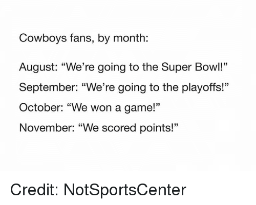 """Dallas Cowboys, Nfl, and Super Bowl: Cowboys fans, by month:  August: """"We're going to the Super Bowl!""""  September: """"We're going to the playoffs!""""  October: """"We won a game!'""""  November: """"We scored points!""""  05 Credit: NotSportsCenter"""