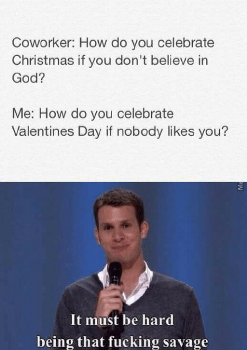 valentines: Coworker: How do you celebrate  Christmas if you don't believe in  God?  Me: How do you celebrate  Valentines Day if nobody likes you?  It must be hard  being that fucking savage