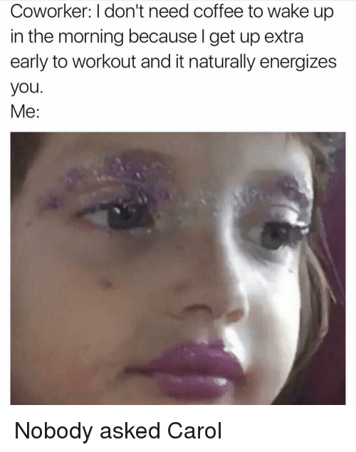 Coffee, Girl Memes, and Wake: Coworker: I don't need coffee to wake up  in the morning because l get up extra  early to workout and it naturally energizes  you.  Me: Nobody asked Carol