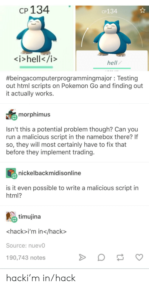 Malicious: cp 134  CP134  <i>hell</i>  hell  #bengacomputerprogrammingmajor : Testing  out html scripts on Pokemon Go and finding out  it actually works.  morphimus  Isn't this a potential problem though? Can you  run a malicious script in the namebox there? If  so, they will most certainly have to fix that  before they implement trading  nickelbackmidisonline  is it even possible to write a malicious script in  html?  timujina  <hack>i'm in</hack>  Source: nuevO  190,743 notes hacki'm in/hack