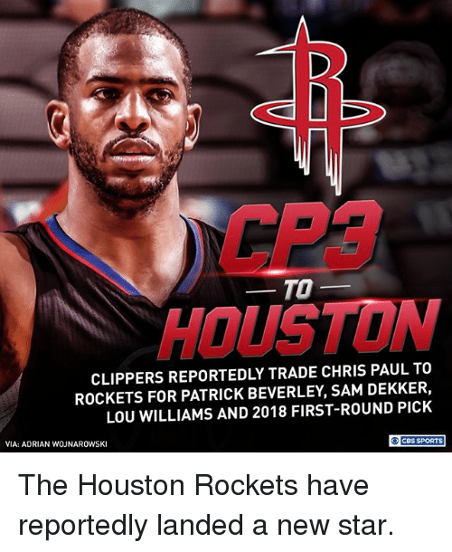 lou williams: CP3  HOUSTON  TO-  CLIPPERS REPORTEDLY TRADE CHRIS PAUL TO  ROCKETS FOR PATRICK BEVERLEY, SAM DEKKER,  LOU WILLIAMS AND 2018 FIRST-ROUND PICK  VIA: ADRIAN WOJNAROWSKI  O CBS SPORTS The Houston Rockets have reportedly landed a new star.