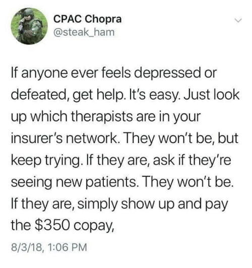 Help, Humans of Tumblr, and Ask: CPAC Chopra  @steak ham  If anyone ever feels depressed or  defeated, get help. It's easy. Just look  up which therapists are in your  insurer's network. They won't be, but  keep trying. If they are, ask if they're  seeing new patients. They won't be.  If they are, simply show up and pay  the $350 copay,  8/3/18, 1:06 PM