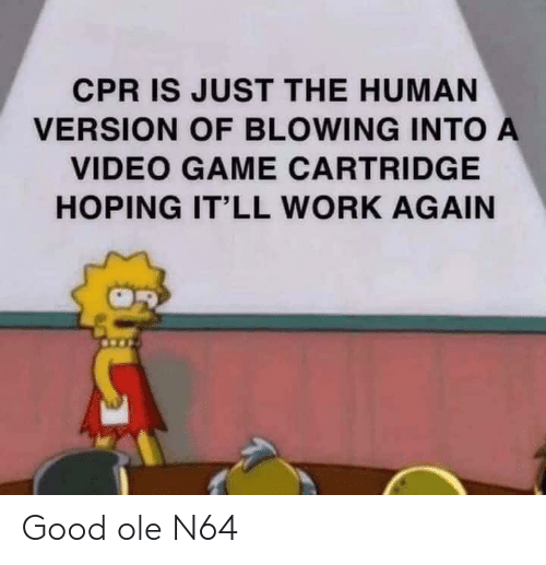 Blowing: CPR IS JUST THE HUMAN  VERSION OF BLOWING INTO A  VIDEO GAME CARTRIDGE  HOPING IT'LL WORK AGAIN Good ole N64