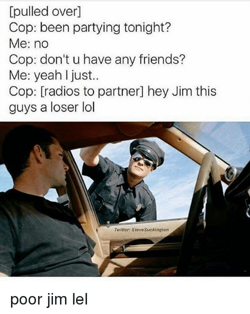 Memes, Radio, and 🤖: Cpulled over]  Cop: been partying tonight?  Me: no  Cop: don't u have any friends?  Me: yeah I just.  Cop: radios to partner] hey Jim this  guys a loser lol  Twitter: Stovesuckington poor jim lel