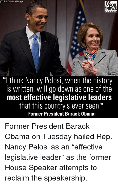"Memes, News, and Obama: (CQ Roll Call via AP Images)  FOX  NEWS  ""I think Nancy Pelosi, when the history  is written, will go down as one of the  most effective legislative leaders  that this country's ever seen.""  Former President Barack Obama Former President Barack Obama on Tuesday hailed Rep. Nancy Pelosi as an ""effective legislative leader"" as the former House Speaker attempts to reclaim the speakership."