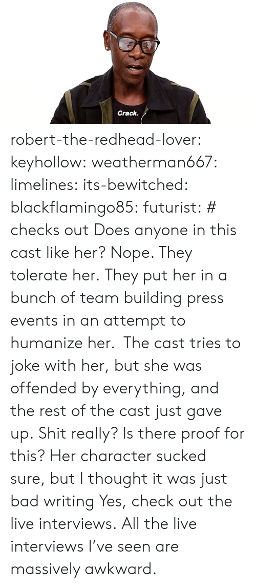 Bad, Shit, and Tumblr: Crack robert-the-redhead-lover:  keyhollow: weatherman667:   limelines:  its-bewitched:  blackflamingo85:   futurist: # checks out  Does anyone in this cast like her?   Nope. They tolerate her.   They put her in a bunch of team building press events in an attempt to humanize her. The cast tries to joke with her, but she was offended by everything, and the rest of the cast just gave up.   Shit really? Is there proof for this? Her character sucked sure, but I thought it was just bad writing   Yes, check out the live interviews.  All the live interviews I've seen are massively awkward.