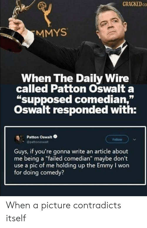 "Cracked: CRACKED CO  MMYS  When The Daily Wire  called Patton Oswalt a  ""supposed comedian,""  Oswalt responded with:  Patton Oswalt  Follow  Opattonoswalt  Guys, if you're gonna write an article about  me being a ""failed comedian"" maybe don't  use a pic of me holding up the Emmy I won  for doing comedy? When a picture contradicts itself"