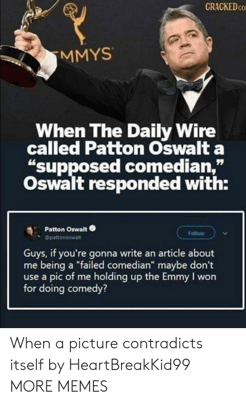 "Cracked: CRACKED CO  MMYS  When The Daily Wire  called Patton Oswalt a  ""supposed comedian,""  Oswalt responded with:  Patton Oswalt  Follow  Opattonoswalt  Guys, if you're gonna write an article about  me being a ""failed comedian"" maybe don't  use a pic of me holding up the Emmy I won  for doing comedy? When a picture contradicts itself by HeartBreakKid99 MORE MEMES"