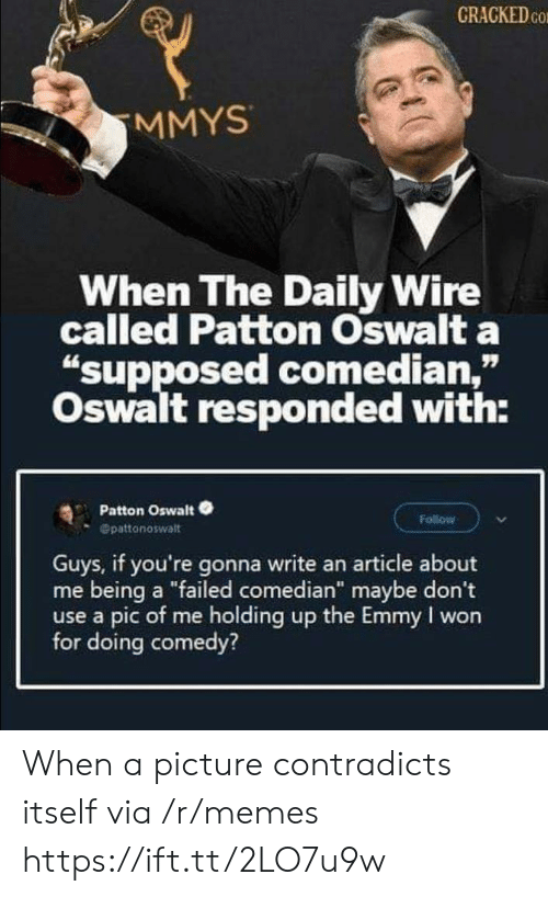 "Cracked: CRACKED CO  MMYS  When The Daily Wire  called Patton Oswalt a  ""supposed comedian,""  Oswalt responded with:  Patton Oswalt  Follow  Opattonoswalt  Guys, if you're gonna write an article about  me being a ""failed comedian"" maybe don't  use a pic of me holding up the Emmy I won  for doing comedy? When a picture contradicts itself via /r/memes https://ift.tt/2LO7u9w"