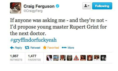 Doctor, Memes, and Craig: Craig Ferguson  @CraigyFerg  Following  If anyone was asking me - and they're not -  I'd propose young master Rupert Grint for  the next doctor.  #gryffindorfuckyeah  ←Reply  Retweet ★ Favo  rited . More  1,9571,477  RETWEETS FAVORITES