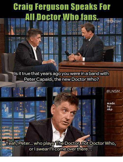 Doctor, Memes, and True: Craig Ferguson Speaks For  All Doctor Who fans.  Is it true that years ago you were in a band with  Peter Capaldi, the new Doctor Who?  #LNSM.  made  by  nkp  Yeah,Peter... who plays The Docton, not Doctor Who  or l swearlIlcome over there